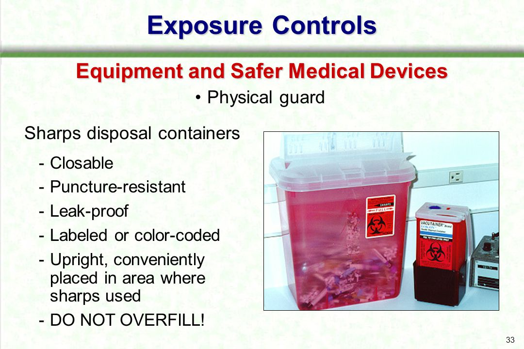 33 Sharps disposal containers -Closable -Puncture-resistant -Leak-proof -Labeled or color-coded -Upright, conveniently placed in area where sharps use