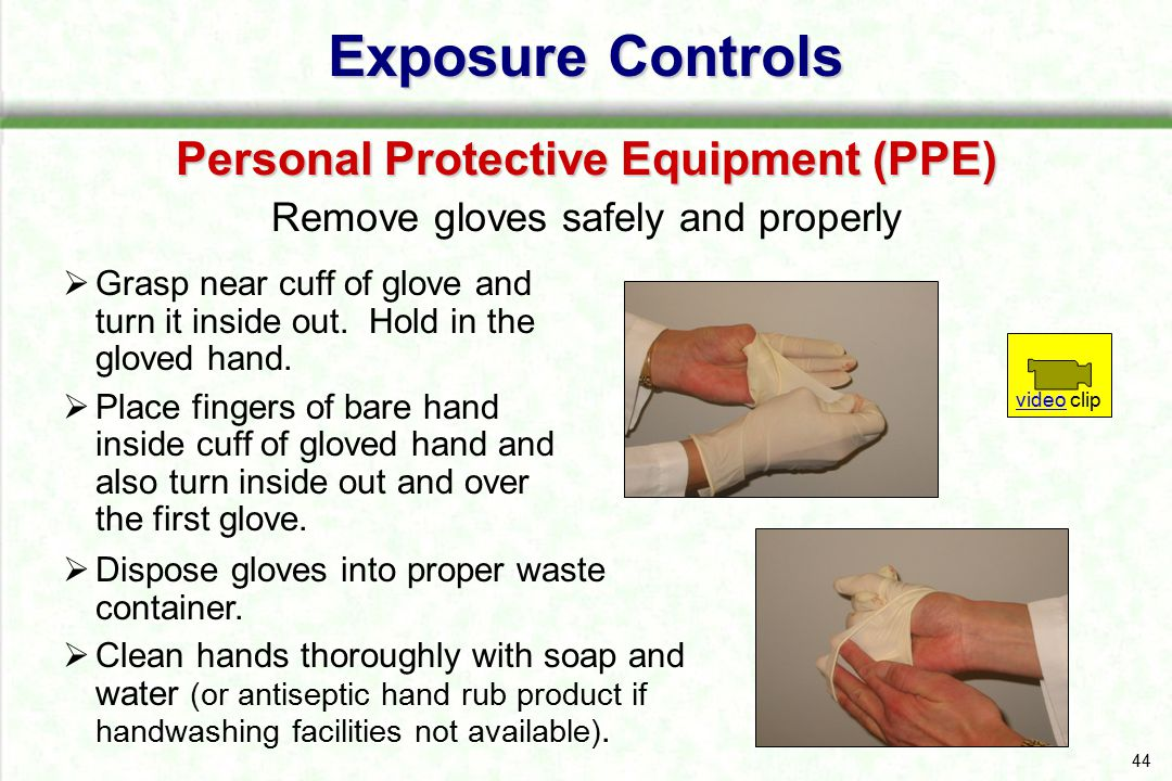 44 Exposure Controls Personal Protective Equipment (PPE) Remove gloves safely and properly  Grasp near cuff of glove and turn it inside out. Hold in