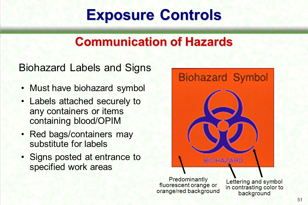 51 Biohazard Labels and Signs Exposure Controls Communication of Hazards Must have biohazard symbol Labels attached securely to any containers or item
