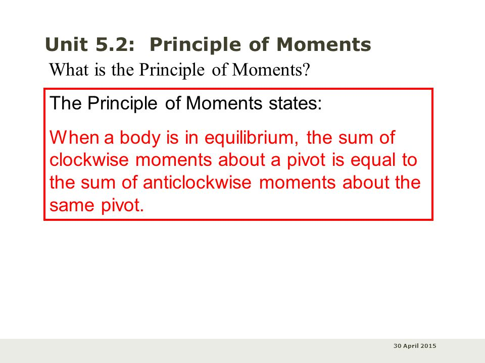 30 April 2015 Unit 5.2: Principle of Moments The Principle of Moments states: When a body is in equilibrium, the sum of clockwise moments about a pivo