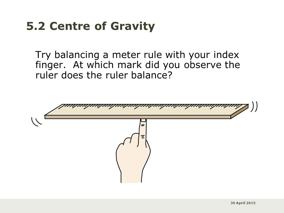 30 April 2015 5.2 Centre of Gravity Try balancing a meter rule with your index finger. At which mark did you observe the ruler does the ruler balance?