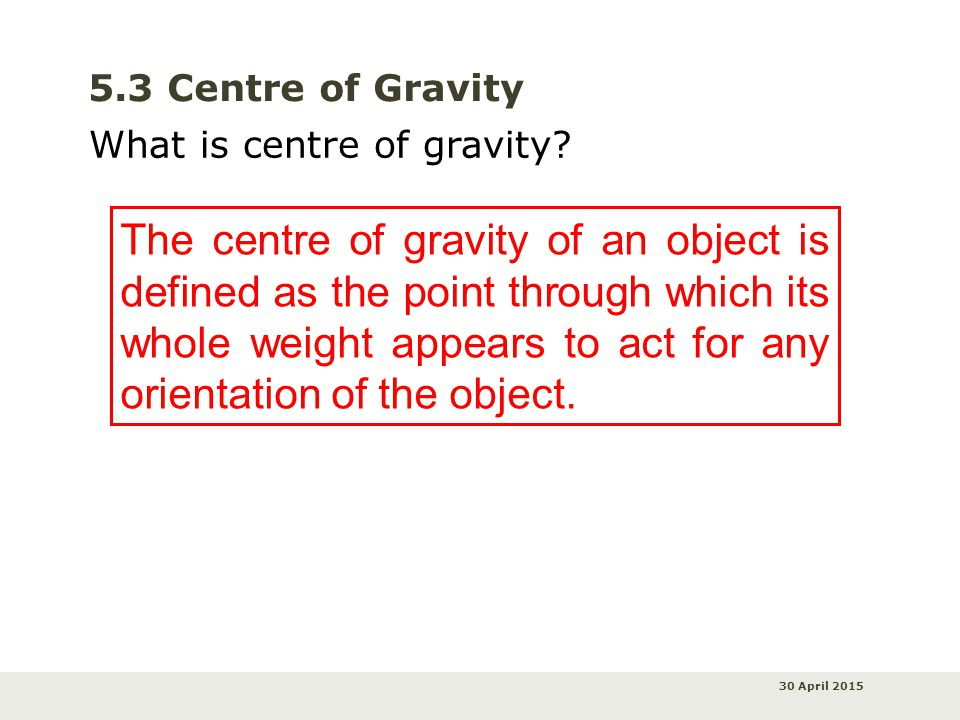 30 April 2015 5.3 Centre of Gravity The centre of gravity of an object is defined as the point through which its whole weight appears to act for any orientation of the object.