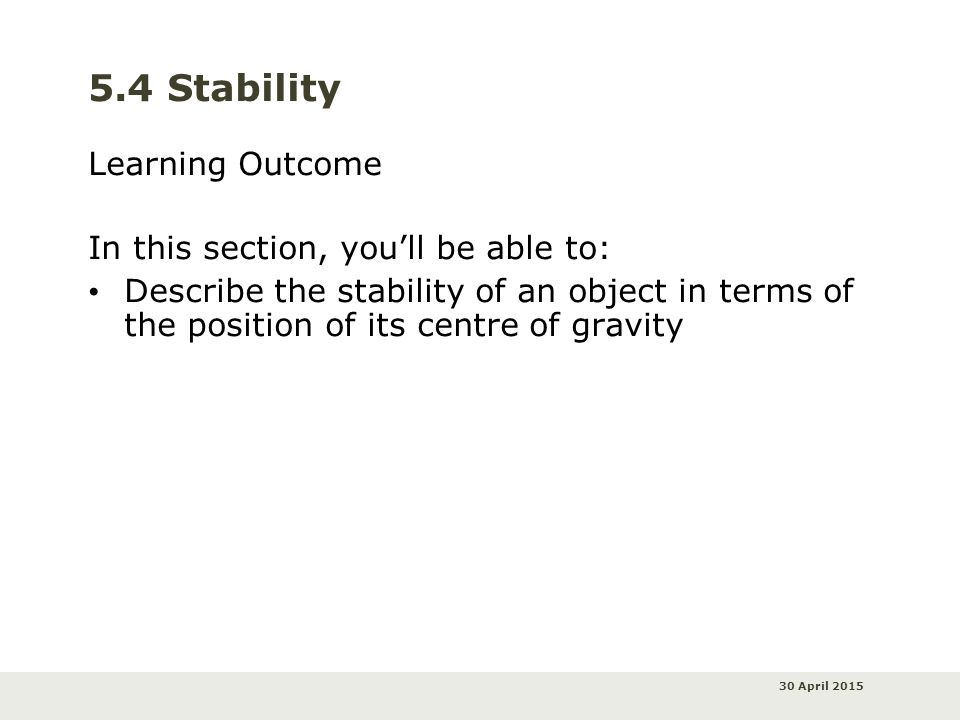 30 April 2015 5.4 Stability Learning Outcome In this section, you'll be able to: Describe the stability of an object in terms of the position of its centre of gravity