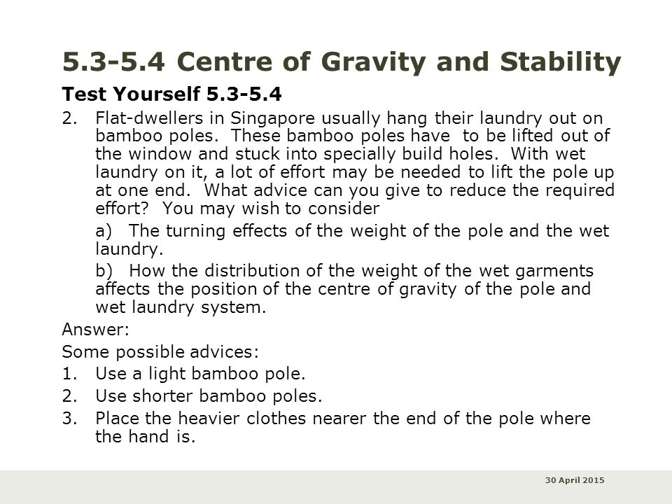 30 April 2015 5.3-5.4 Centre of Gravity and Stability Test Yourself 5.3-5.4 2.Flat-dwellers in Singapore usually hang their laundry out on bamboo pole