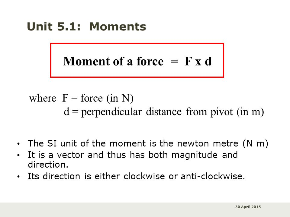 30 April 2015 Unit 5.1: Moments The SI unit of the moment is the newton metre (N m) It is a vector and thus has both magnitude and direction. Its dire