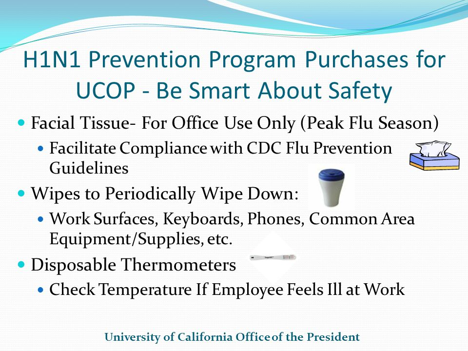 H1N1 Prevention Program Purchases for UCOP - Be Smart About Safety Facial Tissue- For Office Use Only (Peak Flu Season) Facilitate Compliance with CDC Flu Prevention Guidelines Wipes to Periodically Wipe Down: Work Surfaces, Keyboards, Phones, Common Area Equipment/Supplies, etc.
