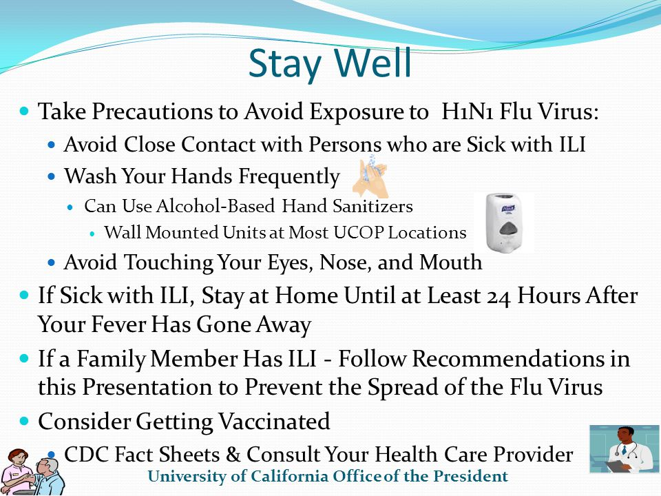 Stay Well Take Precautions to Avoid Exposure to H1N1 Flu Virus: Avoid Close Contact with Persons who are Sick with ILI Wash Your Hands Frequently Can Use Alcohol-Based Hand Sanitizers Wall Mounted Units at Most UCOP Locations Avoid Touching Your Eyes, Nose, and Mouth If Sick with ILI, Stay at Home Until at Least 24 Hours After Your Fever Has Gone Away If a Family Member Has ILI - Follow Recommendations in this Presentation to Prevent the Spread of the Flu Virus Consider Getting Vaccinated CDC Fact Sheets & Consult Your Health Care Provider University of California Office of the President