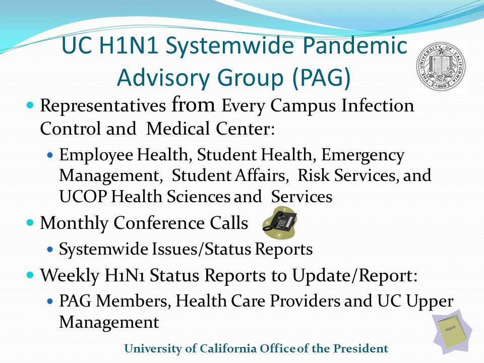 UC H1N1 Systemwide Pandemic Advisory Group (PAG) Representatives from Every Campus Infection Control and Medical Center: Employee Health, Student Health, Emergency Management, Student Affairs, Risk Services, and UCOP Health Sciences and Services Monthly Conference Calls Systemwide Issues/Status Reports Weekly H1N1 Status Reports to Update/Report: PAG Members, Health Care Providers and UC Upper Management University of California Office of the President