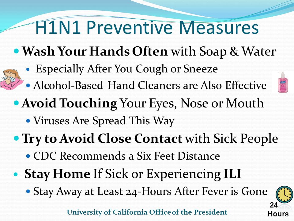 H1N1 Preventive Measures Wash Your Hands Often with Soap & Water Especially After You Cough or Sneeze Alcohol-Based Hand Cleaners are Also Effective Avoid Touching Your Eyes, Nose or Mouth Viruses Are Spread This Way Try to Avoid Close Contact with Sick People CDC Recommends a Six Feet Distance Stay Home If Sick or Experiencing ILI Stay Away at Least 24-Hours After Fever is Gone University of California Office of the President 24 Hours