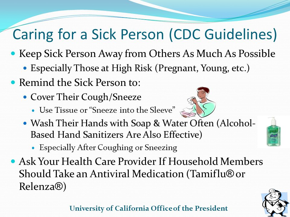 Caring for a Sick Person (CDC Guidelines) Keep Sick Person Away from Others As Much As Possible Especially Those at High Risk (Pregnant, Young, etc.) Remind the Sick Person to: Cover Their Cough/Sneeze Use Tissue or Sneeze into the Sleeve Wash Their Hands with Soap & Water Often (Alcohol- Based Hand Sanitizers Are Also Effective) Especially After Coughing or Sneezing Ask Your Health Care Provider If Household Members Should Take an Antiviral Medication (Tamiflu ® or Relenza ® ) University of California Office of the President