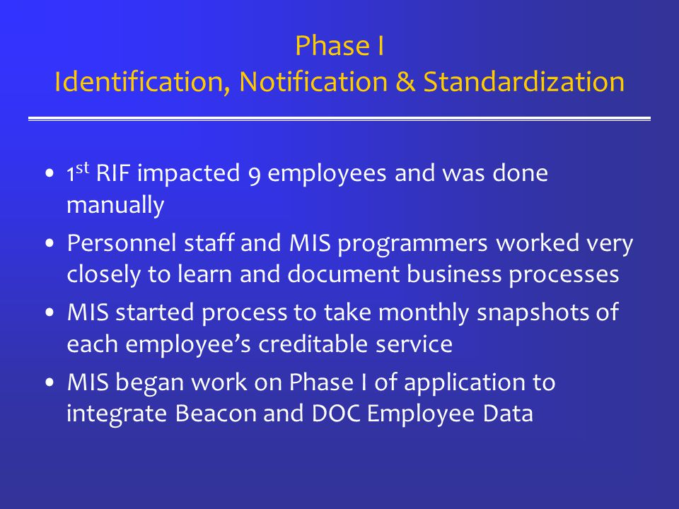 Phase I Identification, Notification & Standardization 1 st RIF impacted 9 employees and was done manually Personnel staff and MIS programmers worked very closely to learn and document business processes MIS started process to take monthly snapshots of each employee's creditable service MIS began work on Phase I of application to integrate Beacon and DOC Employee Data