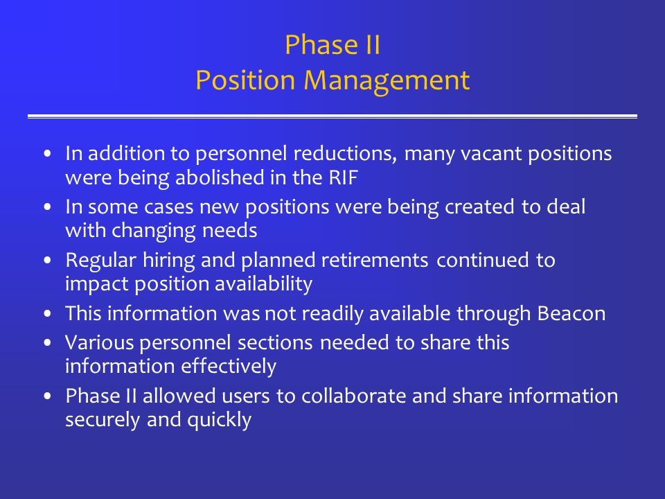 Phase II Position Management In addition to personnel reductions, many vacant positions were being abolished in the RIF In some cases new positions were being created to deal with changing needs Regular hiring and planned retirements continued to impact position availability This information was not readily available through Beacon Various personnel sections needed to share this information effectively Phase II allowed users to collaborate and share information securely and quickly