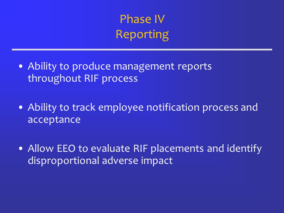 Phase IV Reporting Ability to produce management reports throughout RIF process Ability to track employee notification process and acceptance Allow EEO to evaluate RIF placements and identify disproportional adverse impact