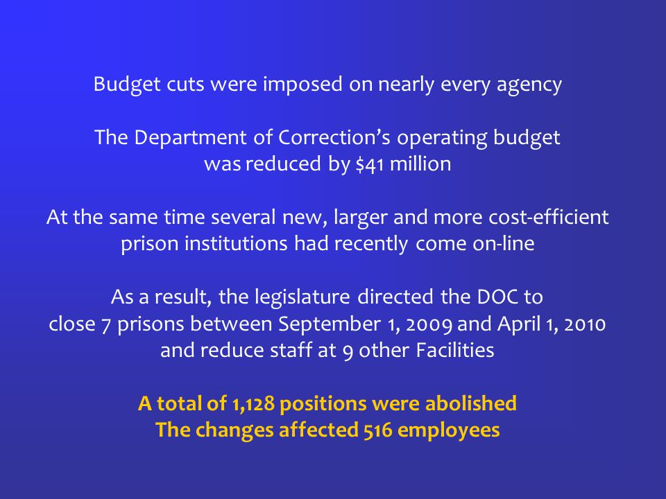 Budget cuts were imposed on nearly every agency The Department of Correction's operating budget was reduced by $41 million At the same time several new, larger and more cost-efficient prison institutions had recently come on-line As a result, the legislature directed the DOC to close 7 prisons between September 1, 2009 and April 1, 2010 and reduce staff at 9 other Facilities A total of 1,128 positions were abolished The changes affected 516 employees