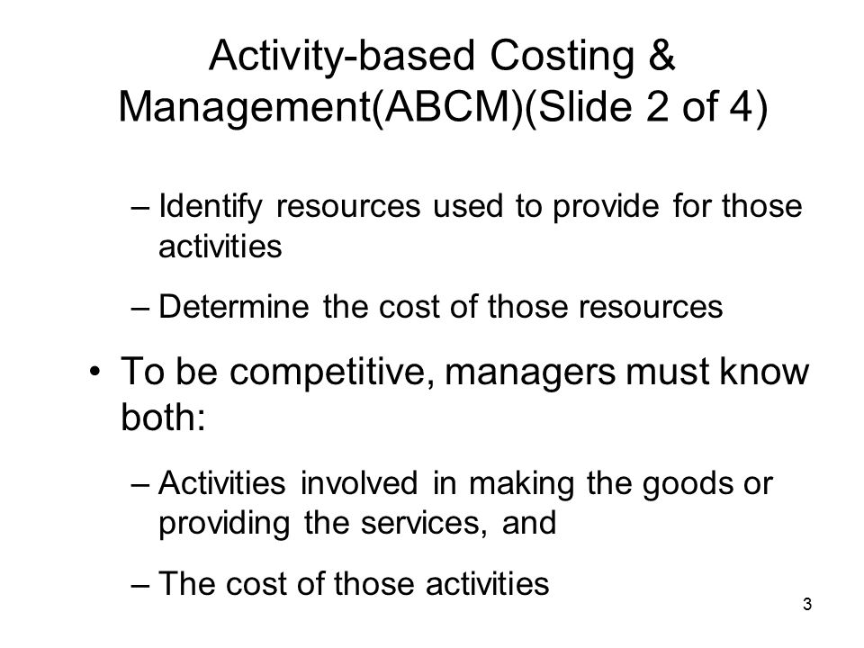 3 Activity-based Costing & Management(ABCM)(Slide 2 of 4) –Identify resources used to provide for those activities –Determine the cost of those resour