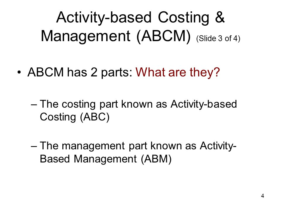 4 Activity-based Costing & Management (ABCM) (Slide 3 of 4) ABCM has 2 parts: What are they? –The costing part known as Activity-based Costing (ABC) –