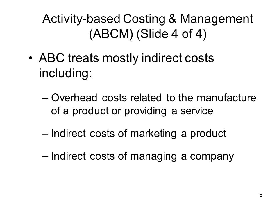 5 Activity-based Costing & Management (ABCM) (Slide 4 of 4) ABC treats mostly indirect costs including: –Overhead costs related to the manufacture of