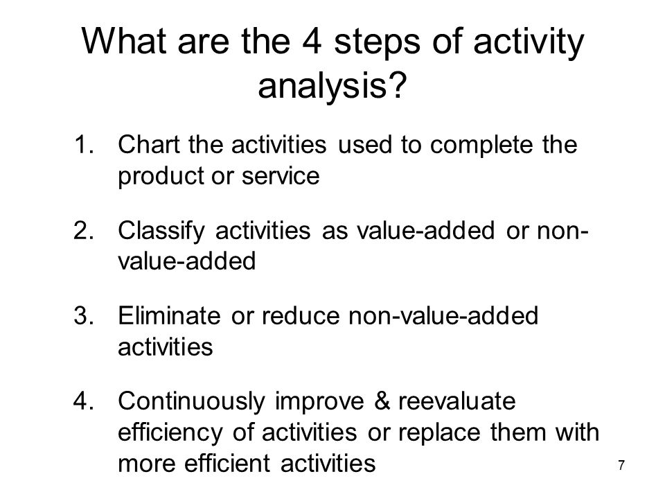 7 What are the 4 steps of activity analysis? 1.Chart the activities used to complete the product or service 2.Classify activities as value-added or no