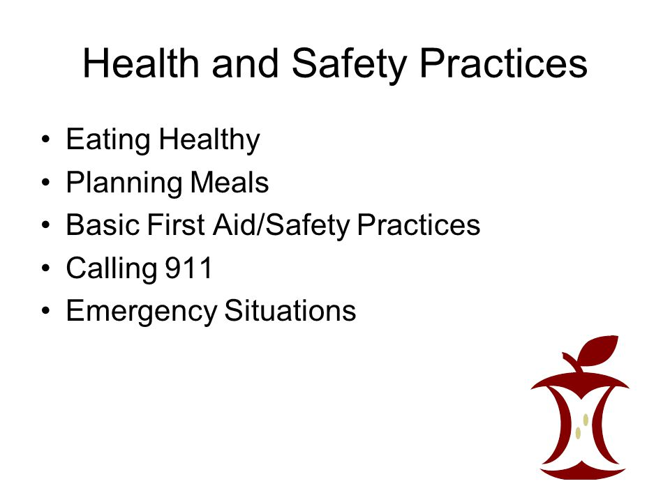 Health and Safety Practices Eating Healthy Planning Meals Basic First Aid/Safety Practices Calling 911 Emergency Situations