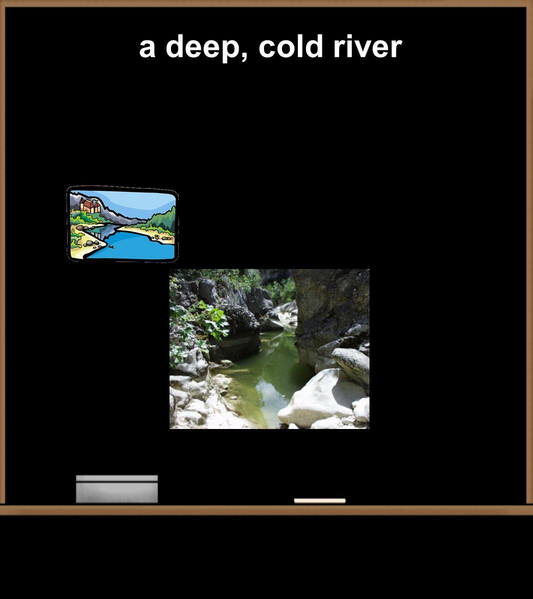 a deep, cold river