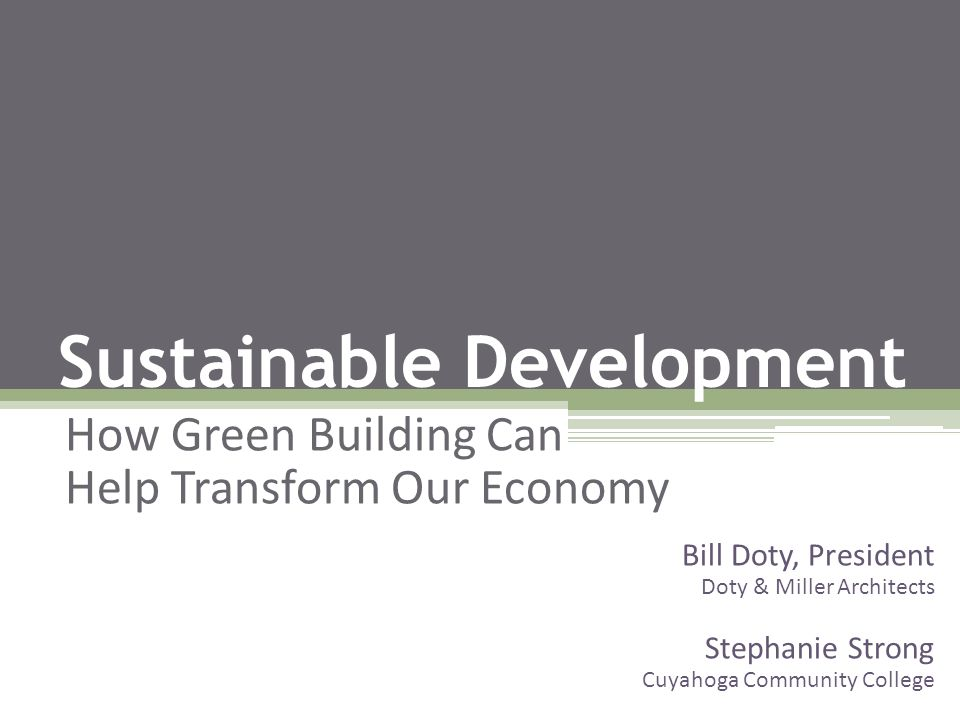 Sustainable Development How Green Building Can Help Transform Our Economy Bill Doty, President Doty & Miller Architects Stephanie Strong Cuyahoga Comm
