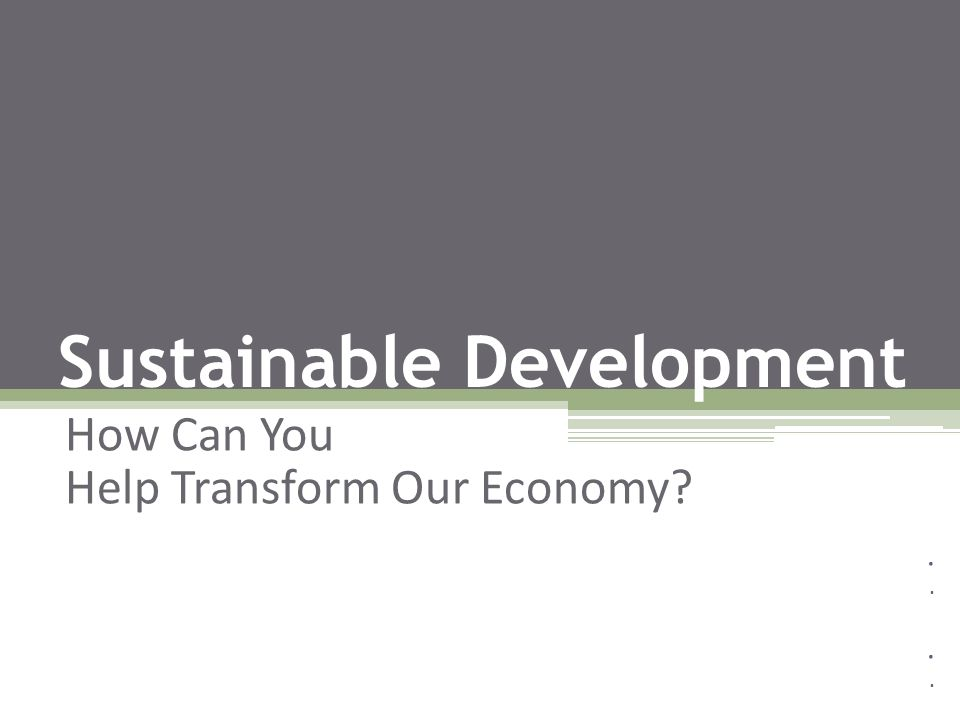 Sustainable Development How Can You Help Transform Our Economy?.