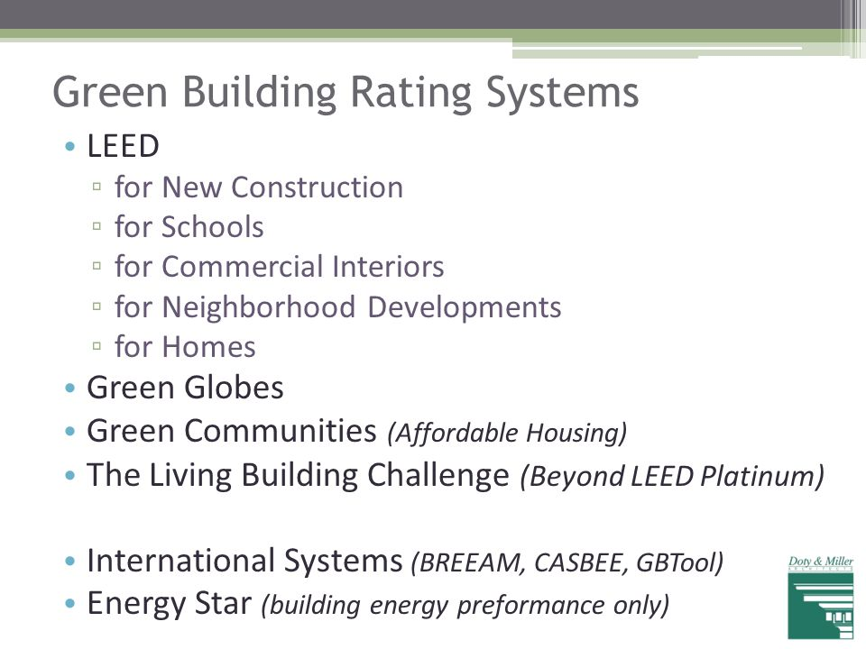 Green Building Rating Systems LEED ▫ for New Construction ▫ for Schools ▫ for Commercial Interiors ▫ for Neighborhood Developments ▫ for Homes Green G