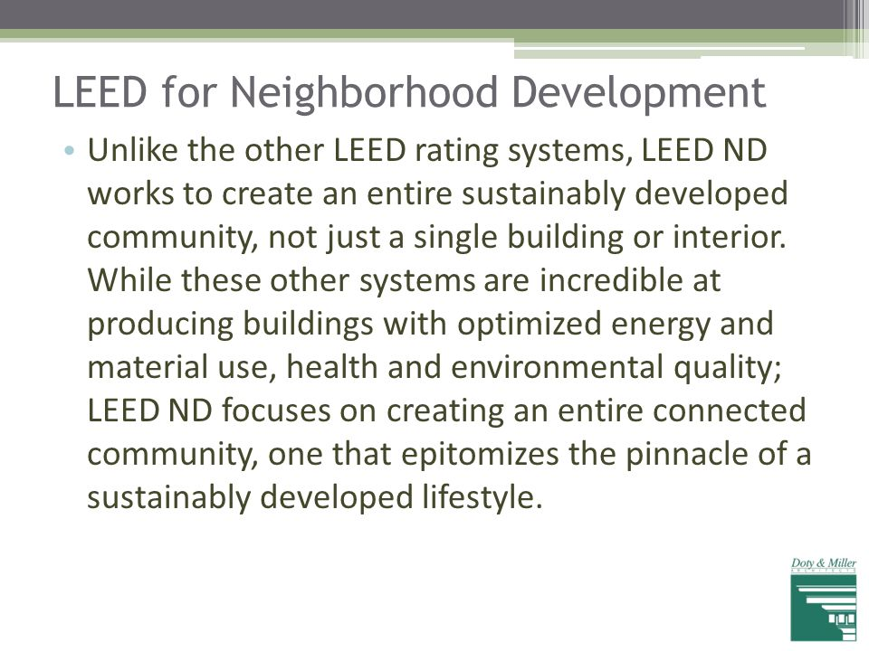 LEED for Neighborhood Development Unlike the other LEED rating systems, LEED ND works to create an entire sustainably developed community, not just a