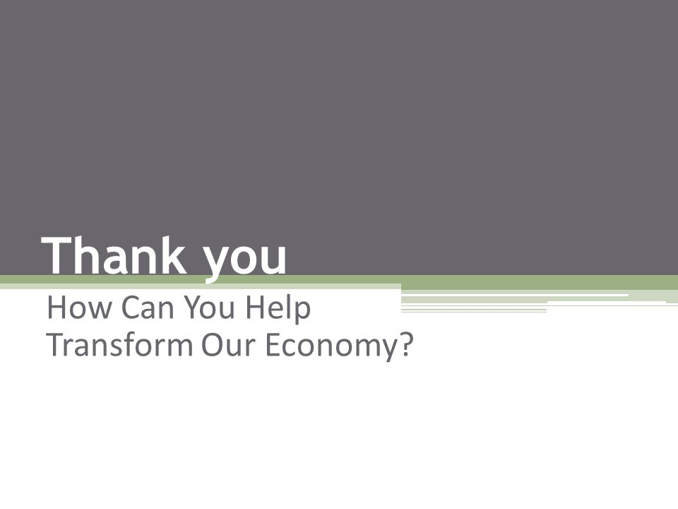 Thank you How Can You Help Transform Our Economy?