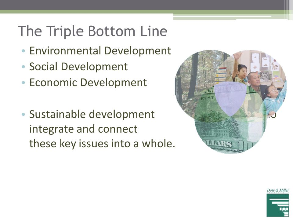 The Triple Bottom Line Environmental Development Social Development Economic Development Sustainable development works to integrate and connect all th