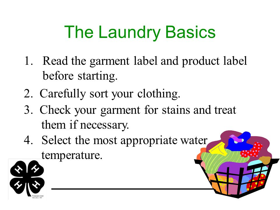 The Laundry Basics 1.Read the garment label and product label before starting. 2. Carefully sort your clothing. 3. Check your garment for stains and t
