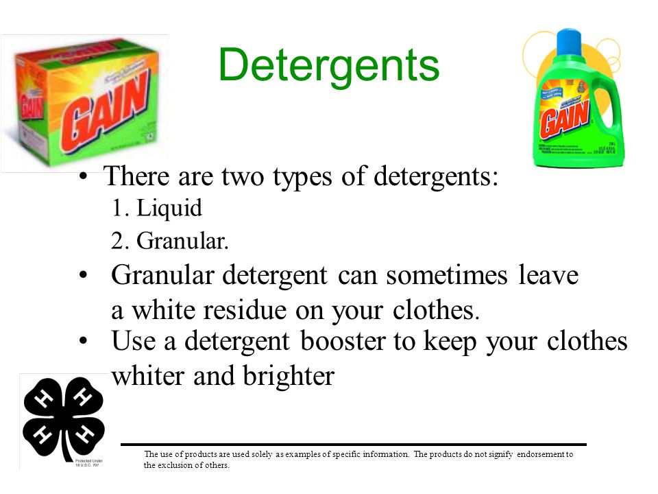 Detergents There are two types of detergents: 1. Liquid 2. Granular. Granular detergent can sometimes leave a white residue on your clothes. Use a det