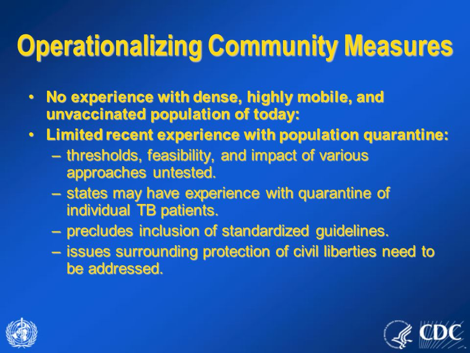 Operationalizing Community Measures No experience with dense, highly mobile, and unvaccinated population of today:No experience with dense, highly mobile, and unvaccinated population of today: Limited recent experience with population quarantine:Limited recent experience with population quarantine: –thresholds, feasibility, and impact of various approaches untested.