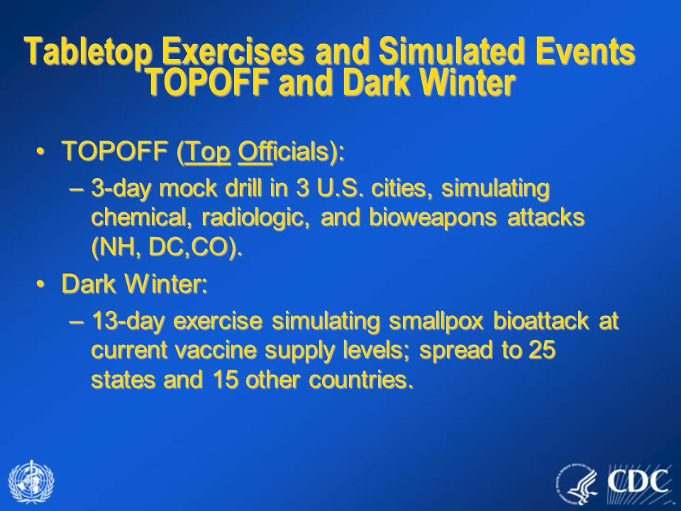 Tabletop Exercises and Simulated Events TOPOFF and Dark Winter TOPOFF (Top Officials):TOPOFF (Top Officials): –3-day mock drill in 3 U.S. cities, simu