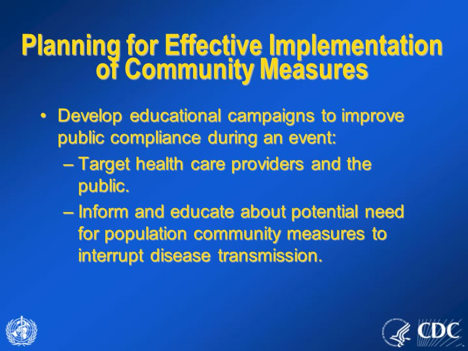 Develop educational campaigns to improve public compliance during an event:Develop educational campaigns to improve public compliance during an event: –Target health care providers and the public.