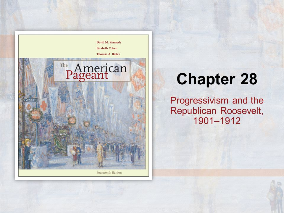 Chapter 28 Progressivism and the Republican Roosevelt, 1901–1912
