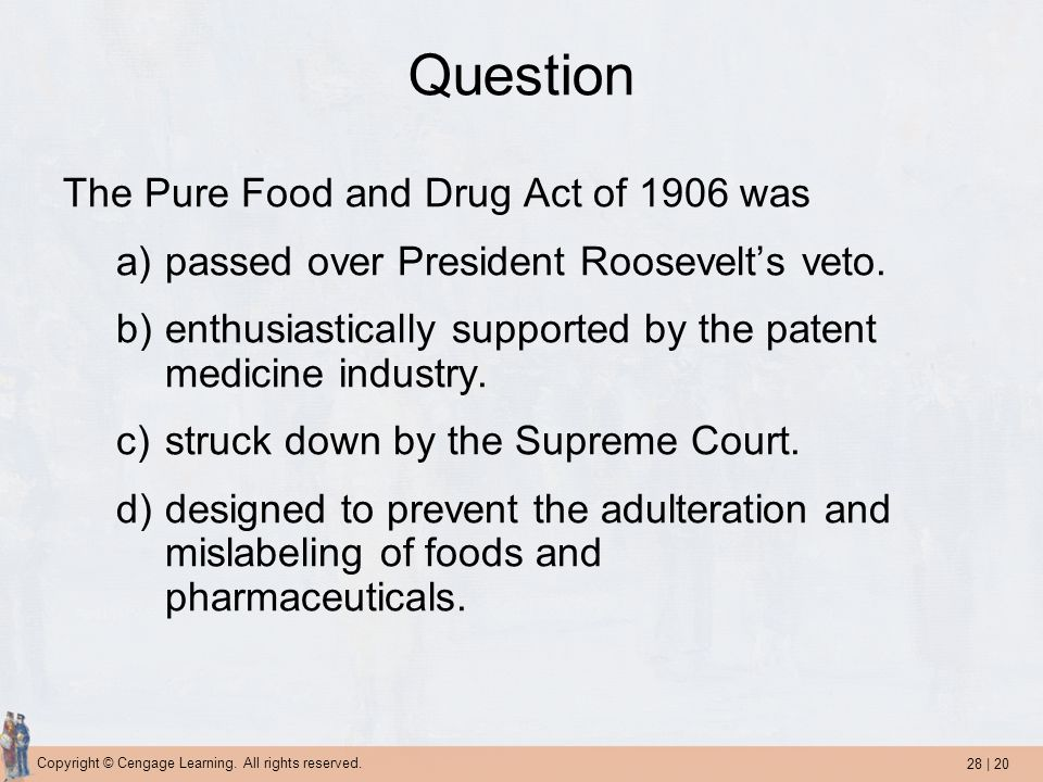 28 | 20 Copyright © Cengage Learning. All rights reserved. Question The Pure Food and Drug Act of 1906 was a)passed over President Roosevelt's veto. b