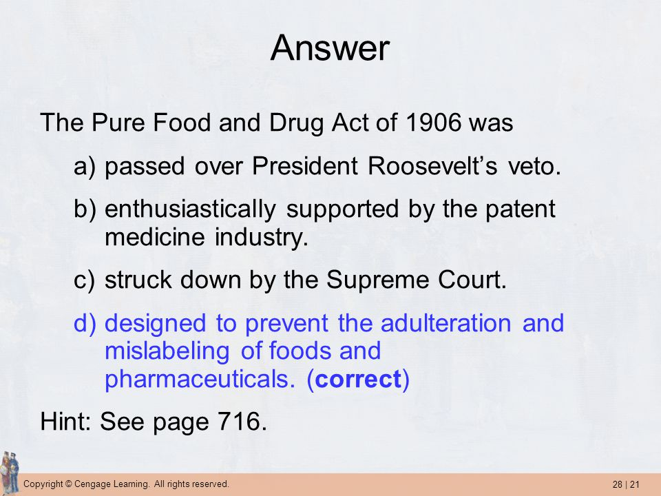 28 | 21 Copyright © Cengage Learning. All rights reserved. Answer The Pure Food and Drug Act of 1906 was a)passed over President Roosevelt's veto. b)e