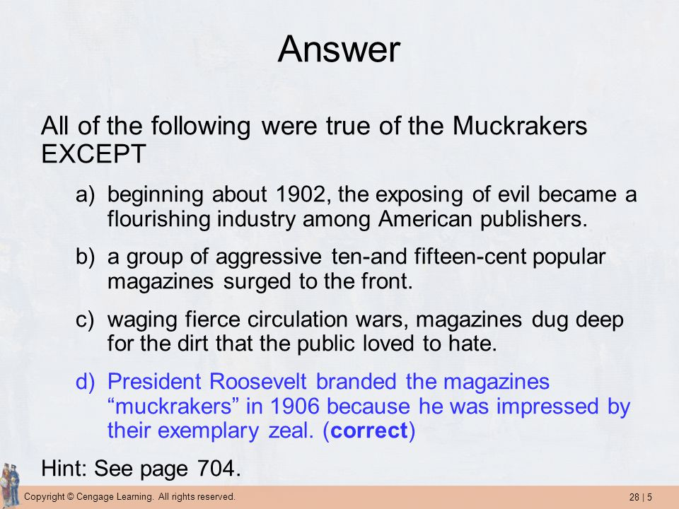 28 | 5 Copyright © Cengage Learning. All rights reserved. Answer All of the following were true of the Muckrakers EXCEPT a)beginning about 1902, the e
