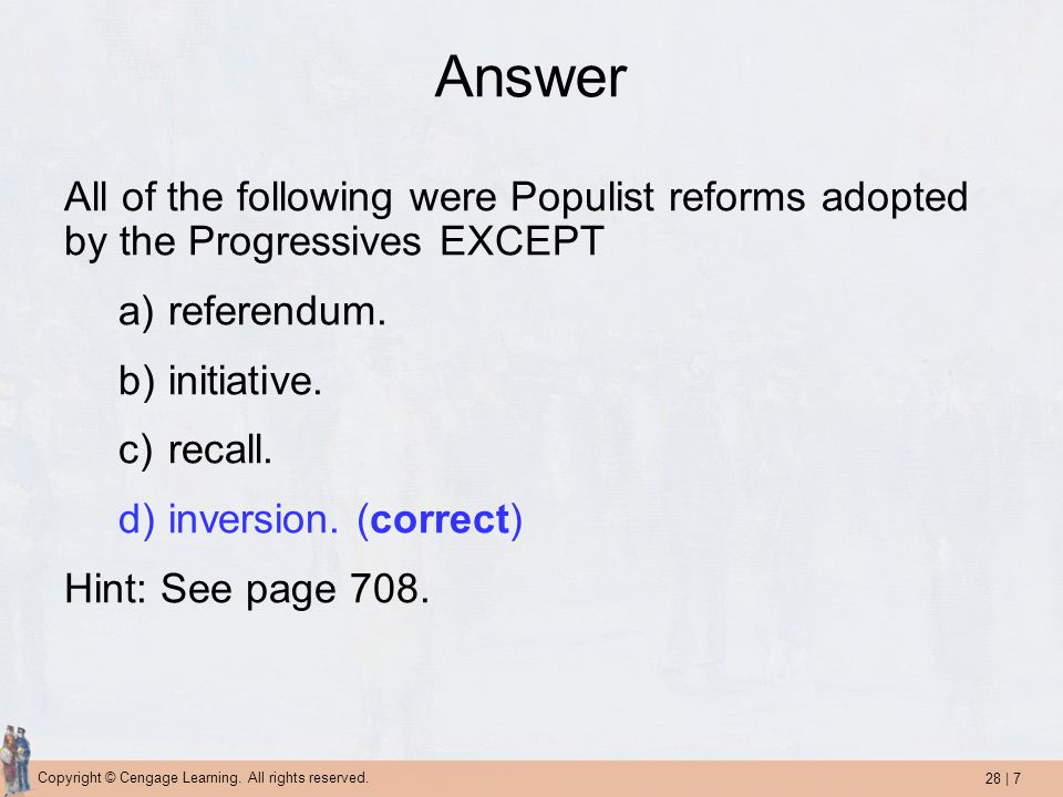 28 | 7 Copyright © Cengage Learning. All rights reserved. Answer All of the following were Populist reforms adopted by the Progressives EXCEPT a)refer
