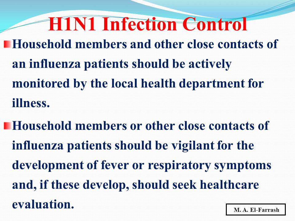 Household members and other close contacts of an influenza patients should be actively monitored by the local health department for illness.