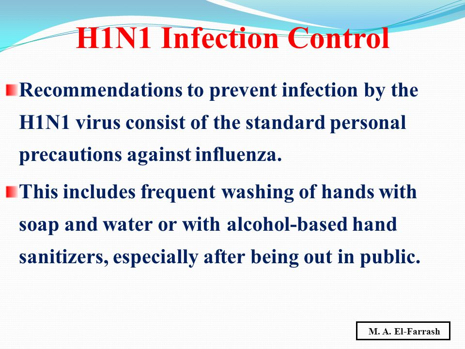 Recommendations to prevent infection by the H1N1 virus consist of the standard personal precautions against influenza. This includes frequent washing