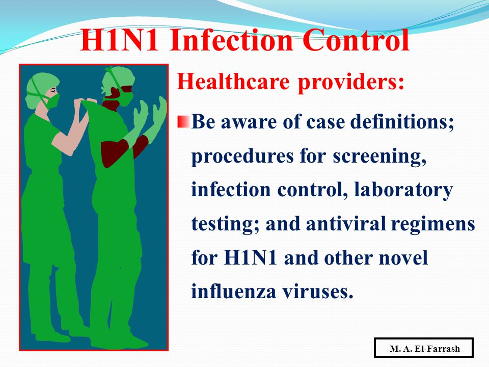 Healthcare providers: Be aware of case definitions; procedures for screening, infection control, laboratory testing; and antiviral regimens for H1N1 a
