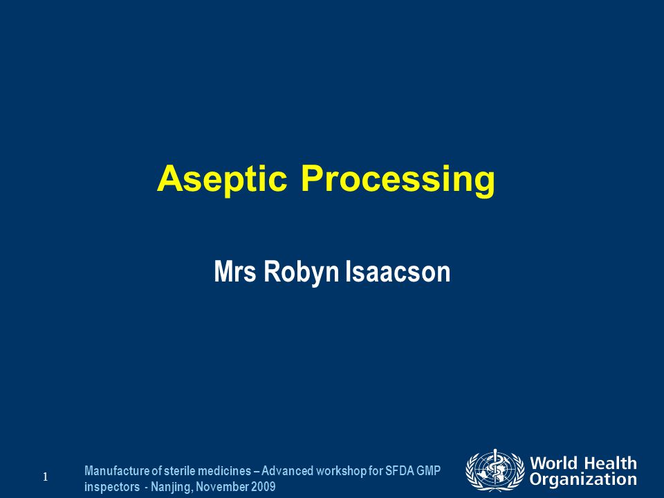 Manufacture of sterile medicines – Advanced workshop for SFDA GMP inspectors - Nanjing, November 2009 1 Aseptic Processing Mrs Robyn Isaacson