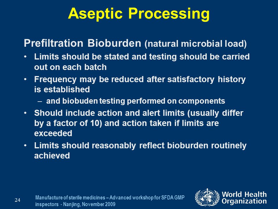 Manufacture of sterile medicines – Advanced workshop for SFDA GMP inspectors - Nanjing, November 2009 24 Aseptic Processing Prefiltration Bioburden (n
