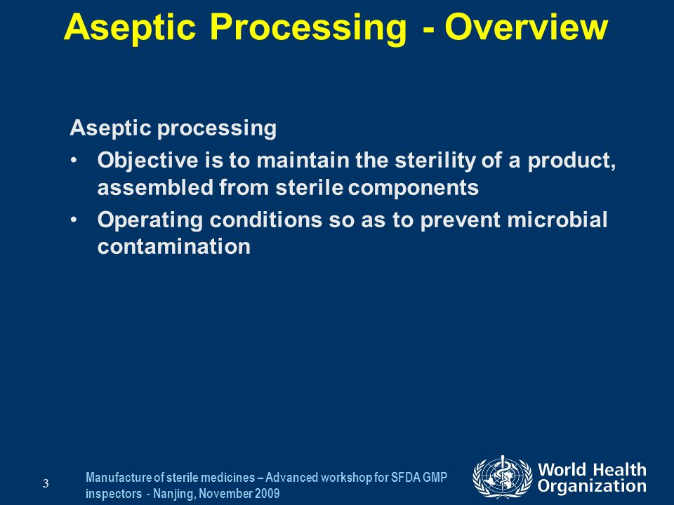Manufacture of sterile medicines – Advanced workshop for SFDA GMP inspectors - Nanjing, November 2009 4 Aseptic Processing - Overview Objective To review specific issues relating to the manufacture of aseptically prepared products: –Manufacturing environment Clean areas Personnel –Preparation and filtration of solutions –Pre-filtration bioburden –Filter integrity/validation –Equipment/container preparation and sterilization –Filling Process –Validation of aseptic processes –Specific issues relating to Isolators, BFS and Bulk