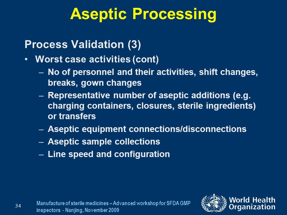 Manufacture of sterile medicines – Advanced workshop for SFDA GMP inspectors - Nanjing, November 2009 34 Aseptic Processing Process Validation (3) Wor