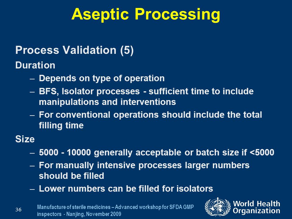 Manufacture of sterile medicines – Advanced workshop for SFDA GMP inspectors - Nanjing, November 2009 36 Aseptic Processing Process Validation (5) Dur