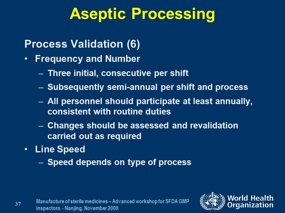 Manufacture of sterile medicines – Advanced workshop for SFDA GMP inspectors - Nanjing, November 2009 37 Aseptic Processing Process Validation (6) Fre