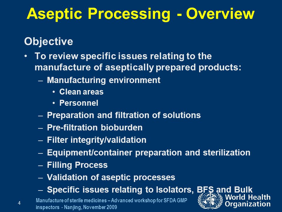 Manufacture of sterile medicines – Advanced workshop for SFDA GMP inspectors - Nanjing, November 2009 35 Aseptic Processing Process Validation (4) Worst case activities (cont) –Weight checks –Container closure systems –Specific provisions in processing instructions Written batch record documenting conditions and activities Should not be used to justify risky practices